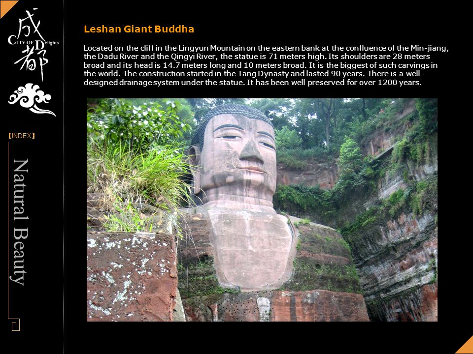 [] INDEX - Designed by Panny Leshan Giant Buddha Located on the cliff in the Lingyun Mountain on the eastern bank at the confluence of the Min-jiang, the Dadu River and the Qingyi River, the statue is 71 meters high.