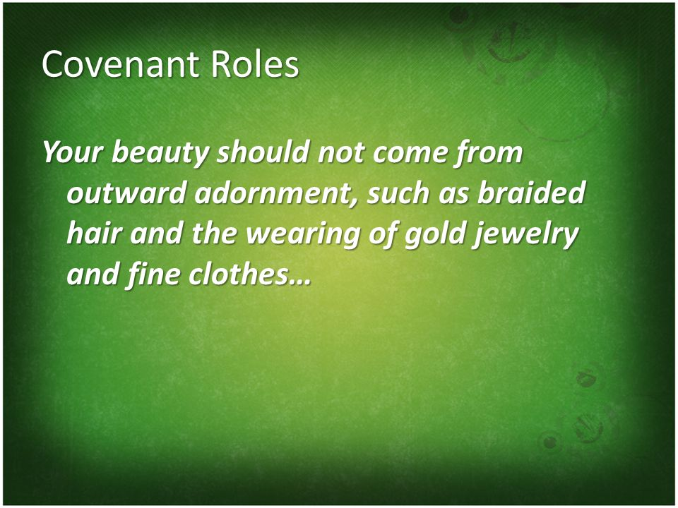 Covenant Roles Your beauty should not come from outward adornment, such as braided hair and the wearing of gold jewelry and fine clothes…