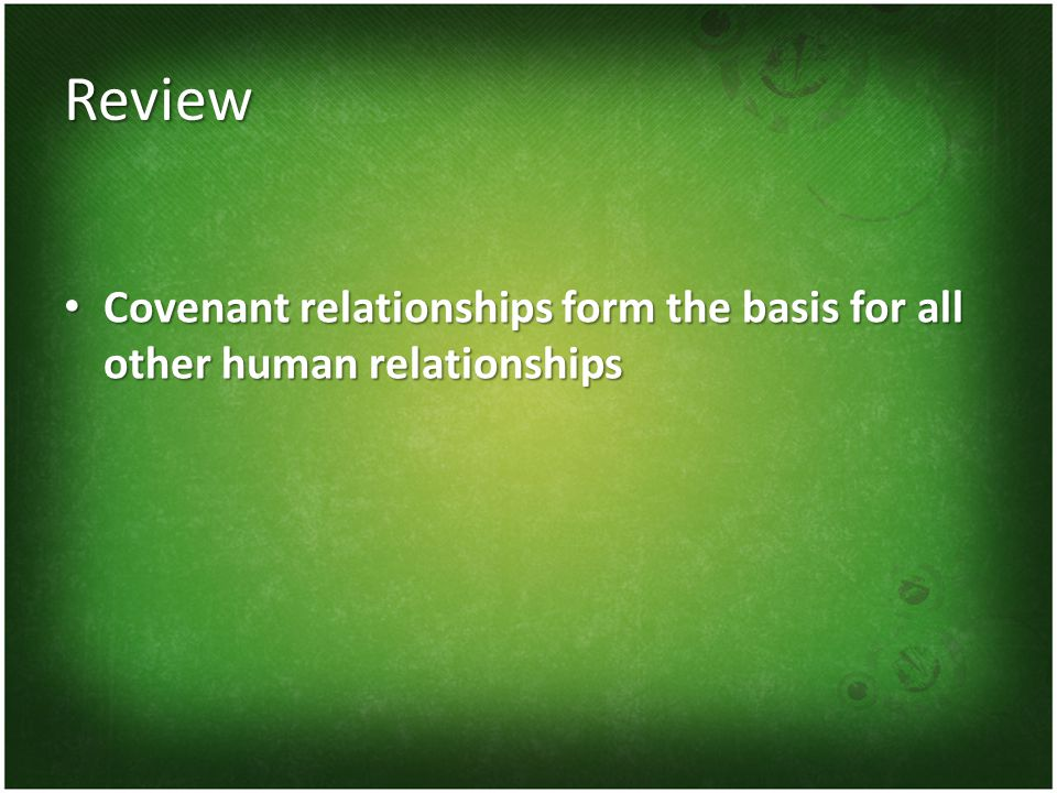Review Covenant relationships form the basis for all other human relationships Covenant relationships form the basis for all other human relationships