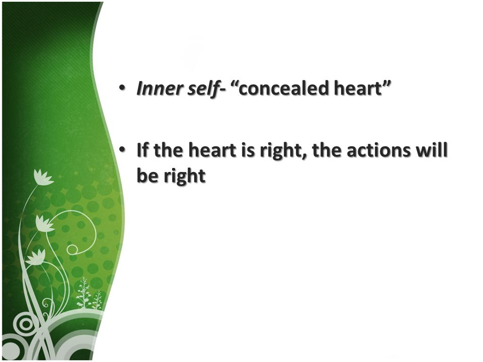 Inner self- concealed heart Inner self- concealed heart If the heart is right, the actions will be right If the heart is right, the actions will be right