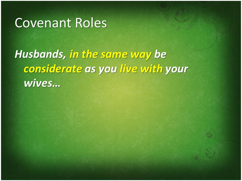 Covenant Roles Husbands, in the same way be considerate as you live with your wives…