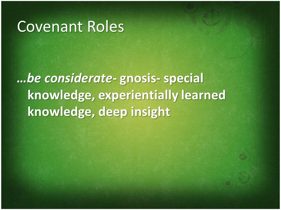 Covenant Roles …be considerate- gnosis- special knowledge, experientially learned knowledge, deep insight