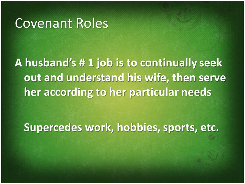 Covenant Roles A husbands # 1 job is to continually seek out and understand his wife, then serve her according to her particular needs Supercedes work, hobbies, sports, etc.