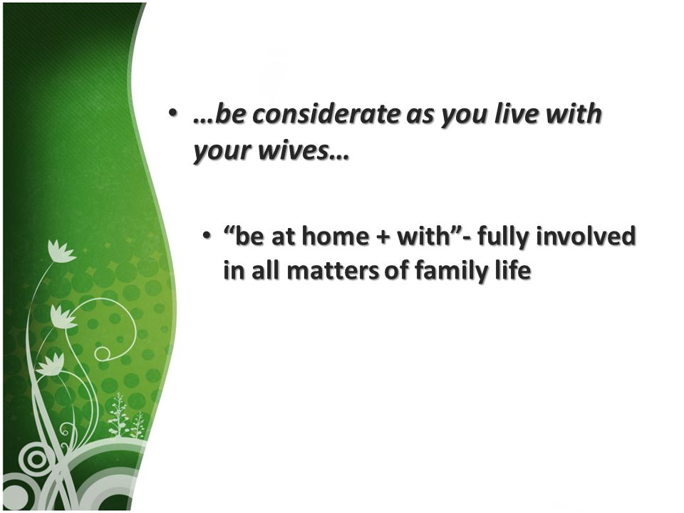 …be considerate as you live with your wives… …be considerate as you live with your wives… be at home + with- fully involved in all matters of family life be at home + with- fully involved in all matters of family life