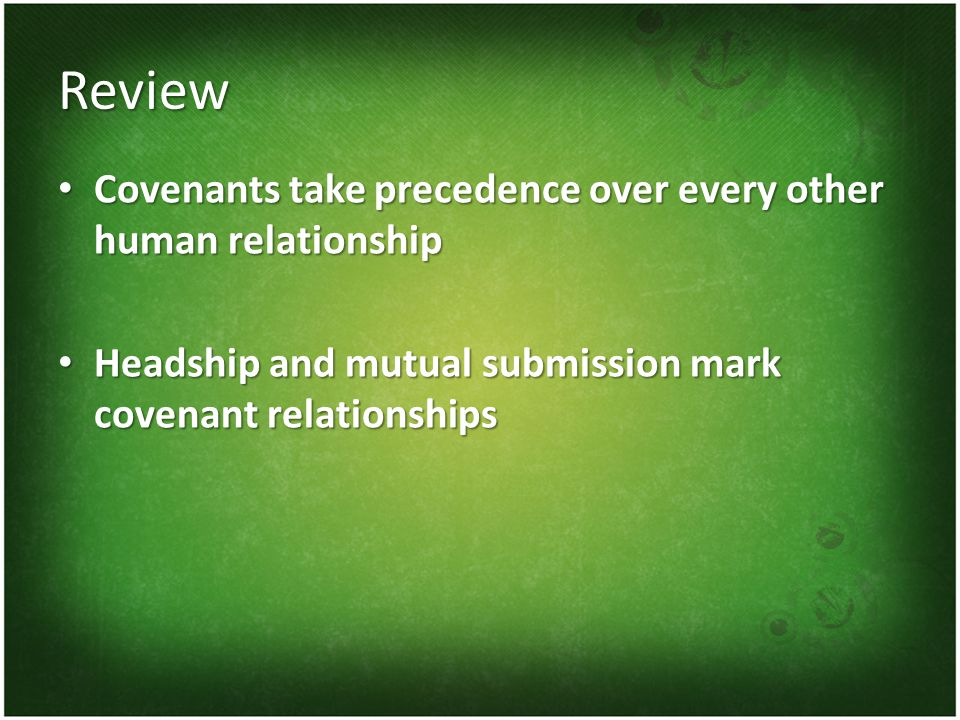 Review Covenants take precedence over every other human relationship Covenants take precedence over every other human relationship Headship and mutual submission mark covenant relationships Headship and mutual submission mark covenant relationships