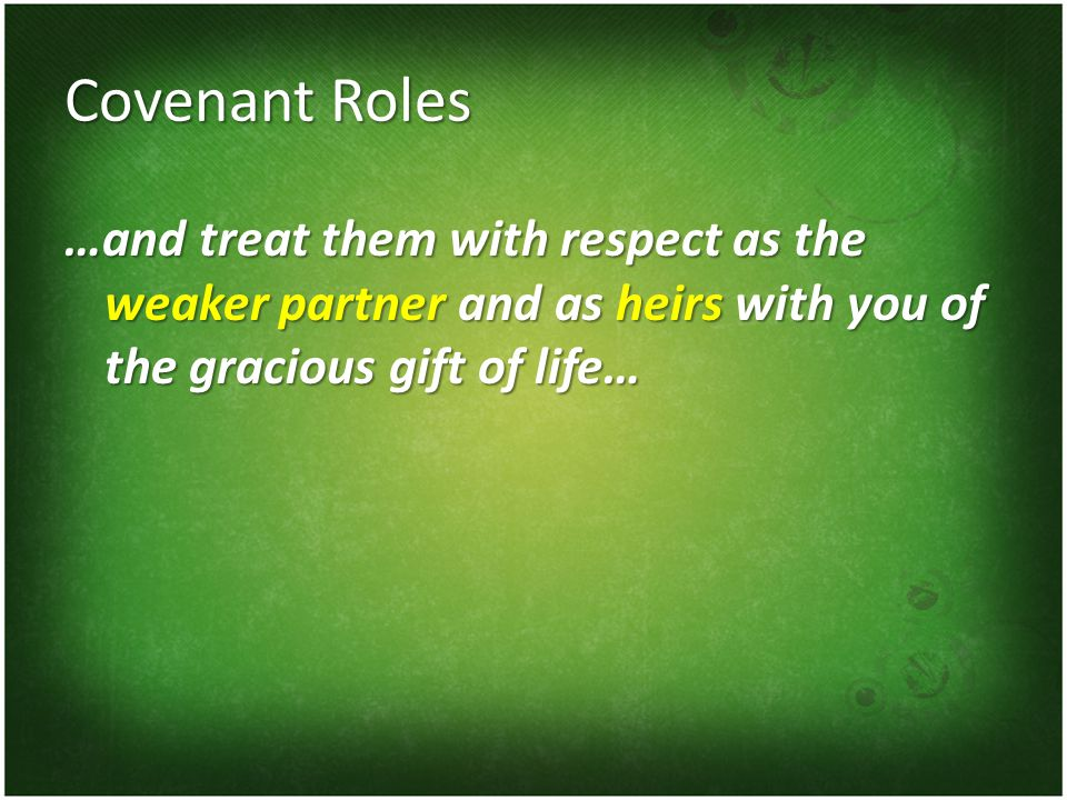 Covenant Roles …and treat them with respect as the weaker partner and as heirs with you of the gracious gift of life…