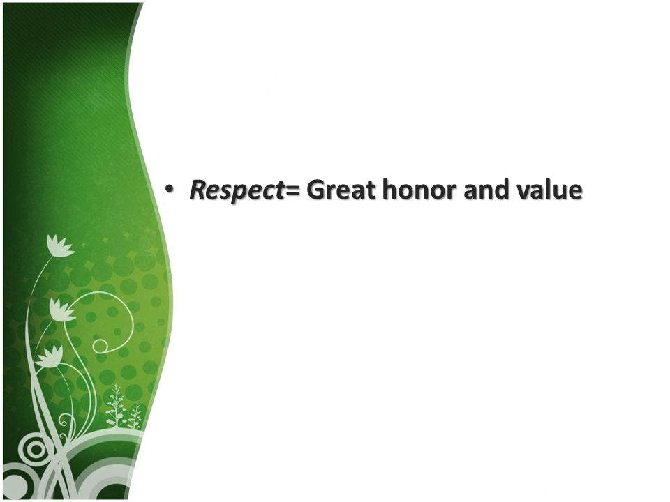 Respect= Great honor and value Respect= Great honor and value
