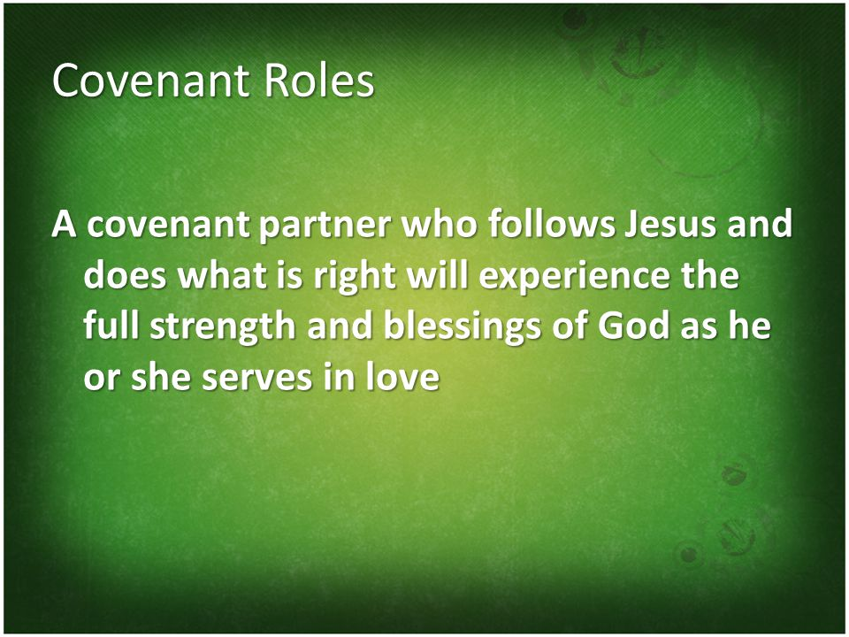 Covenant Roles A covenant partner who follows Jesus and does what is right will experience the full strength and blessings of God as he or she serves in love