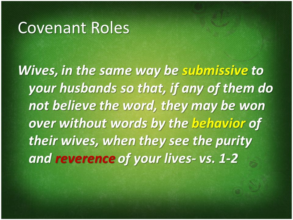 Covenant Roles Wives, in the same way be submissive to your husbands so that, if any of them do not believe the word, they may be won over without words by the behavior of their wives, when they see the purity and reverence of your lives- vs.
