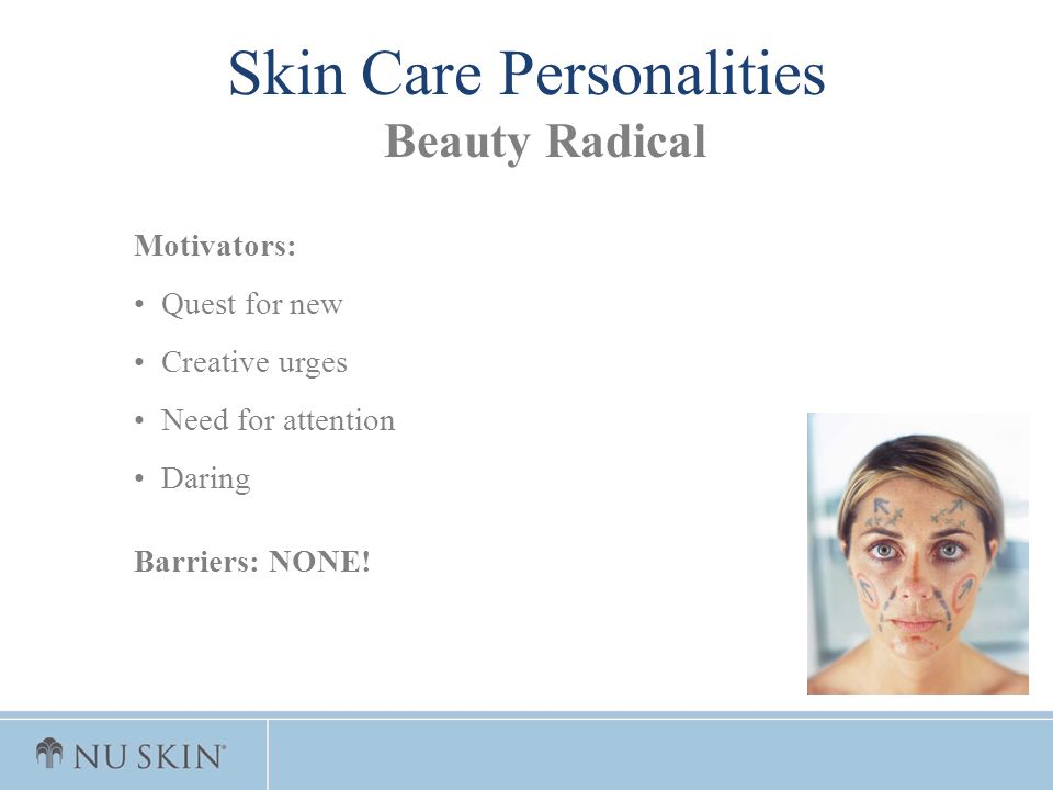 Motivators: Quest for new Creative urges Need for attention Daring Barriers: NONE! Skin Care Personalities Beauty Radical