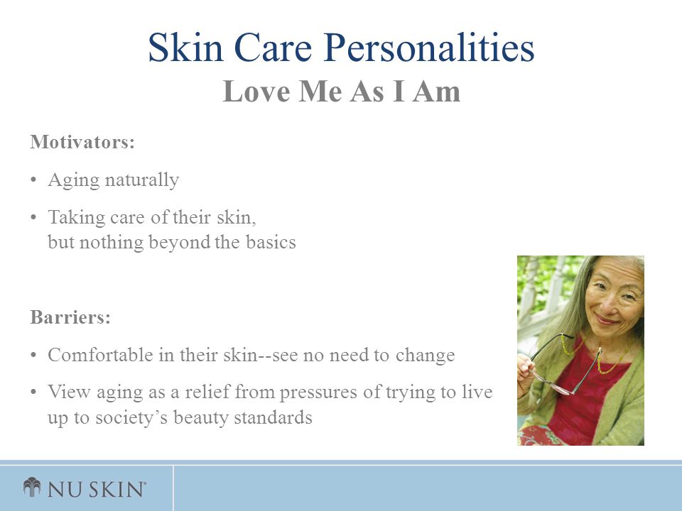 Motivators: Aging naturally Taking care of their skin, but nothing beyond the basics Barriers: Comfortable in their skin--see no need to change View a