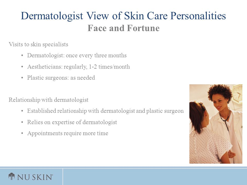 Dermatologist View of Skin Care Personalities Face and Fortune Visits to skin specialists Dermatologist: once every three months Aestheticians: regula