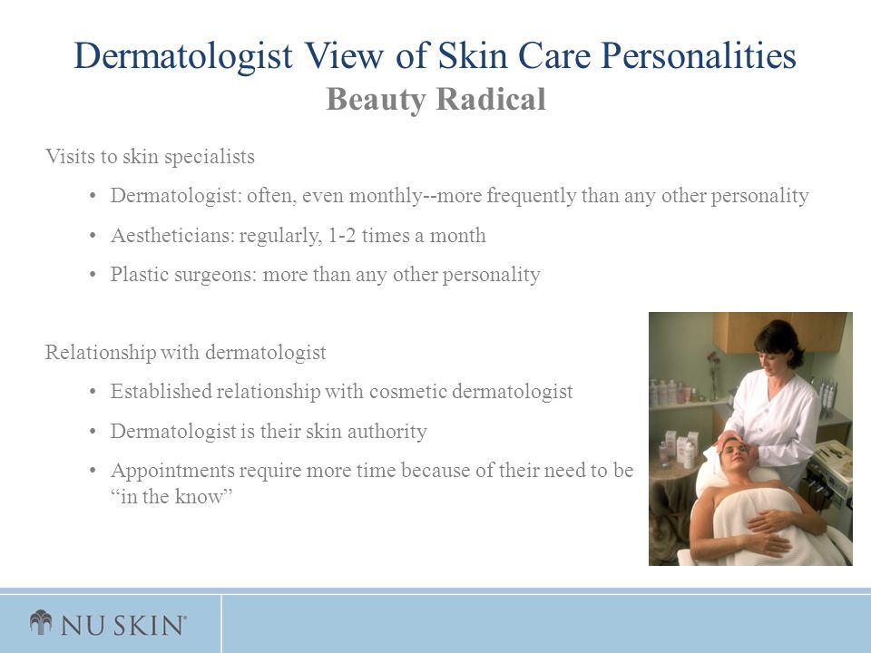 Visits to skin specialists Dermatologist: often, even monthly--more frequently than any other personality Aestheticians: regularly, 1-2 times a month