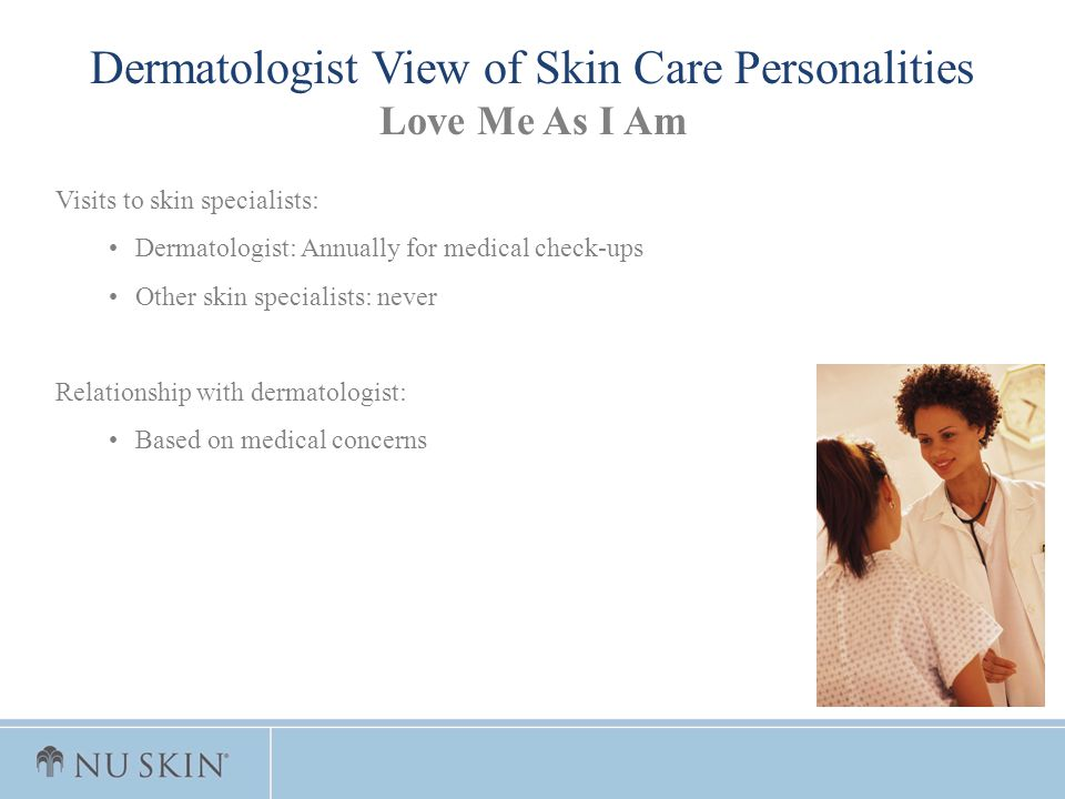 Visits to skin specialists: Dermatologist: Annually for medical check-ups Other skin specialists: never Relationship with dermatologist: Based on medi