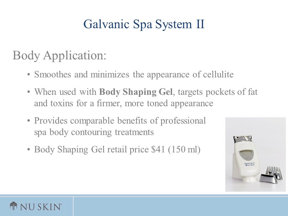 Galvanic Spa System II Body Application: Smoothes and minimizes the appearance of cellulite When used with Body Shaping Gel, targets pockets of fat an