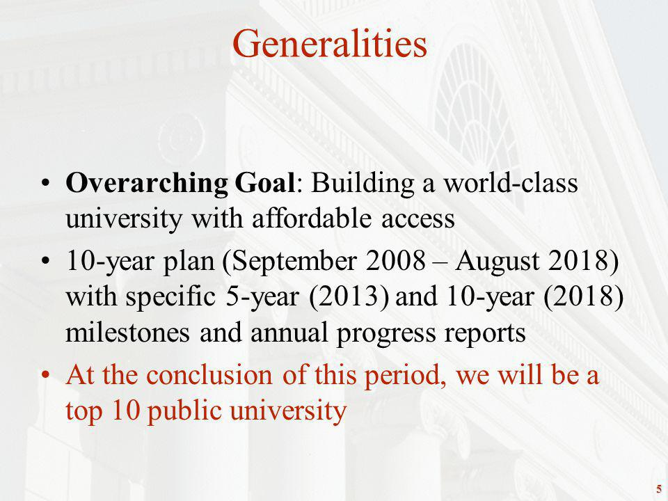 5 Overarching Goal: Building a world-class university with affordable access 10-year plan (September 2008 – August 2018) with specific 5-year (2013) and 10-year (2018) milestones and annual progress reports At the conclusion of this period, we will be a top 10 public university Generalities