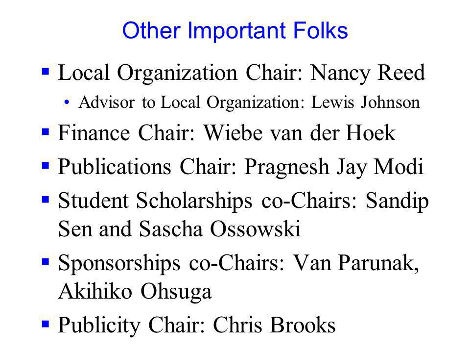 Other Important Folks Local Organization Chair: Nancy Reed Advisor to Local Organization: Lewis Johnson Finance Chair: Wiebe van der Hoek Publications Chair: Pragnesh Jay Modi Student Scholarships co-Chairs: Sandip Sen and Sascha Ossowski Sponsorships co-Chairs: Van Parunak, Akihiko Ohsuga Publicity Chair: Chris Brooks