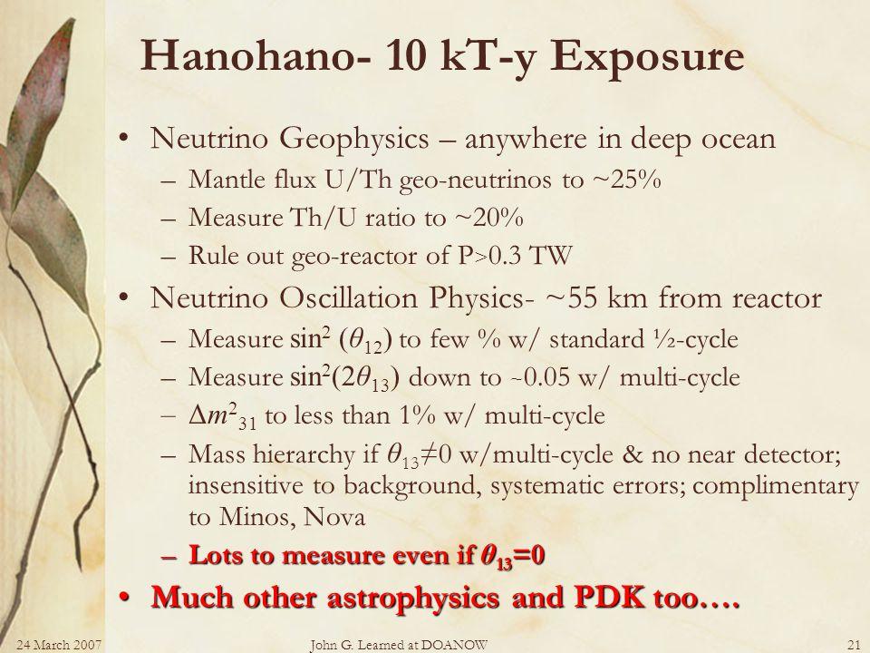 24 March 2007John G. Learned at DOANOW21 Hanohano- 10 kT-y Exposure Neutrino Geophysics – anywhere in deep ocean –Mantle flux U/Th geo-neutrinos to ~2