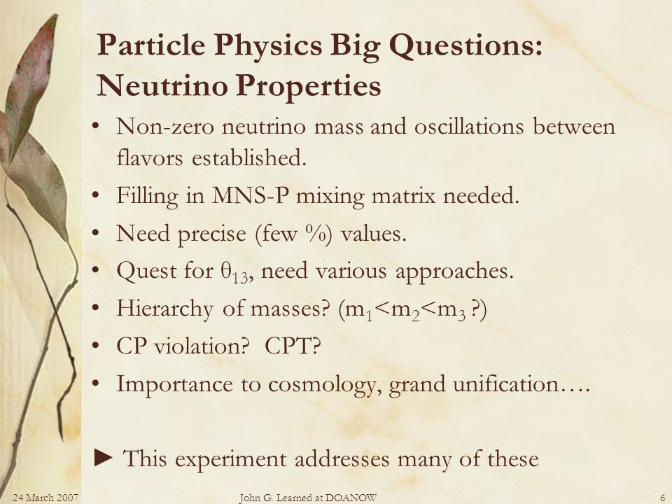 24 March 2007John G. Learned at DOANOW6 Particle Physics Big Questions: Neutrino Properties Non-zero neutrino mass and oscillations between flavors es