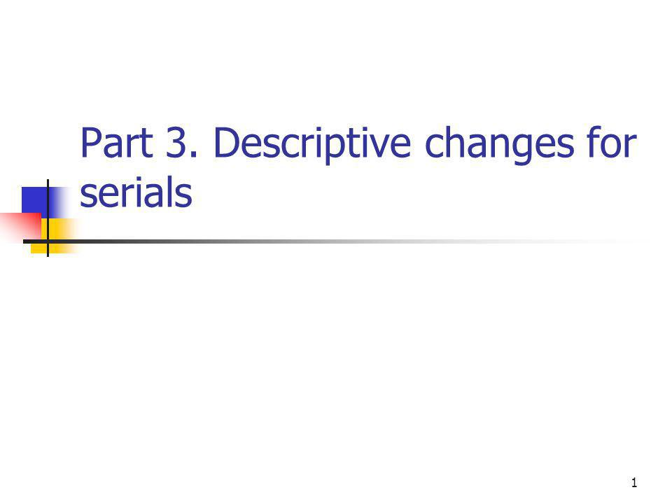 1 Part 3. Descriptive changes for serials
