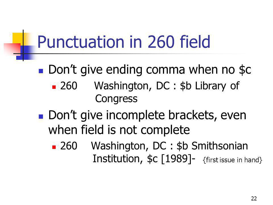 22 Punctuation in 260 field Dont give ending comma when no $c 260 Washington, DC : $b Library of Congress Dont give incomplete brackets, even when field is not complete 260 Washington, DC : $b Smithsonian Institution, $c [1989]- {first issue in hand}