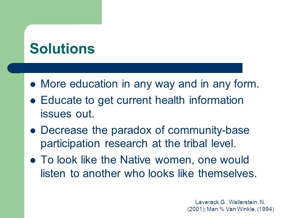 Laverack G., Wallerstein, N. (2001); Man % Van Winkle, (1994) Solutions More education in any way and in any form. Educate to get current health infor