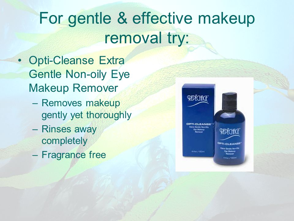 For gentle & effective makeup removal try: Opti-Cleanse Extra Gentle Non-oily Eye Makeup Remover –Removes makeup gently yet thoroughly –Rinses away co