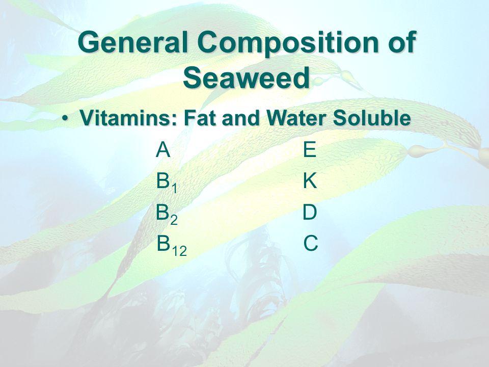 General Composition of Seaweed Vitamins: Fat and Water SolubleVitamins: Fat and Water Soluble AE B 1 K B 2 D B 12 C