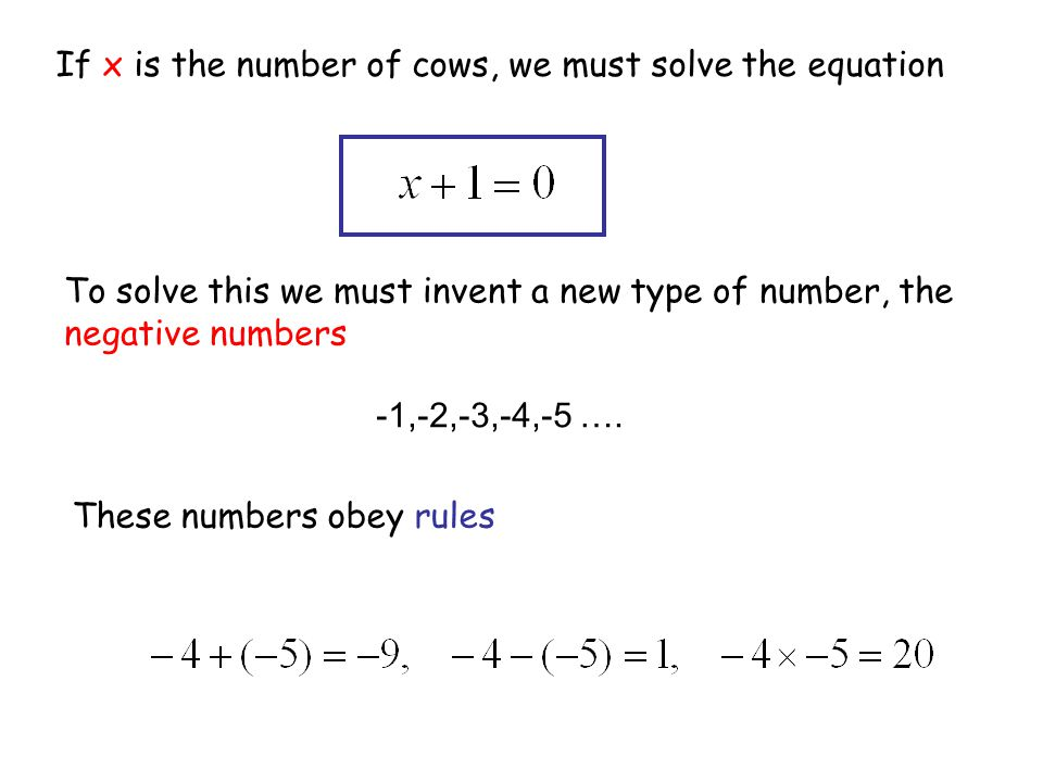 -1,-2,-3,-4,-5 …. If x is the number of cows, we must solve the equation To solve this we must invent a new type of number, the negative numbers These