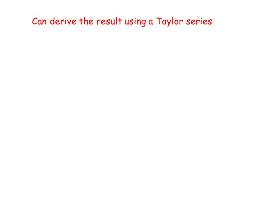 Can derive the result using a Taylor series