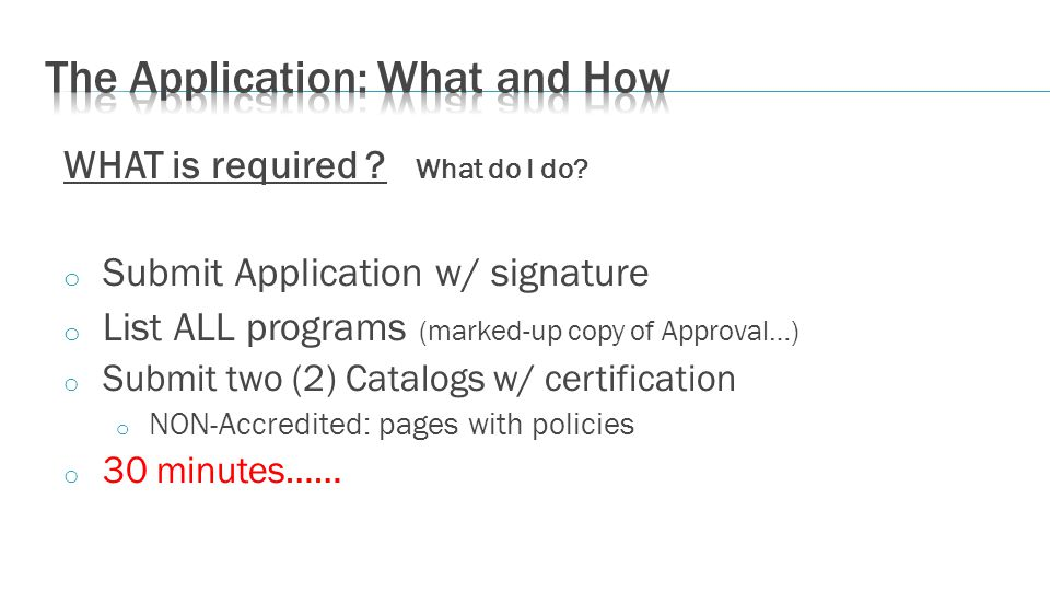 WHAT is required ? What do I do? o Submit Application w/ signature o List ALL programs (marked-up copy of Approval…) o Submit two (2) Catalogs w/ cert