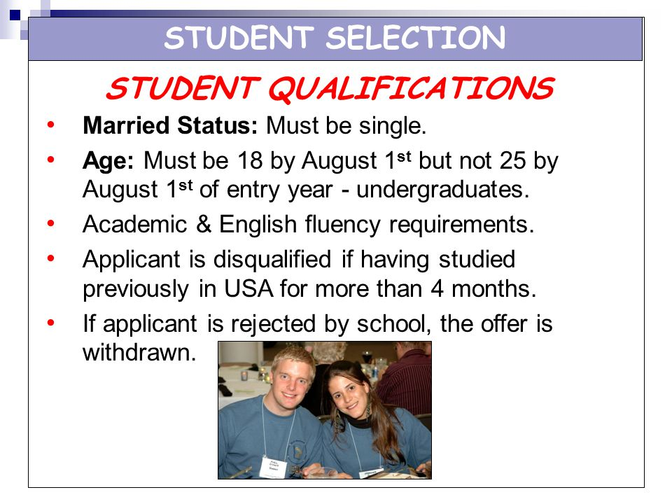 STUDENT SELECTION Married Status: Must be single. Age: Must be 18 by August 1 st but not 25 by August 1 st of entry year - undergraduates. Academic &