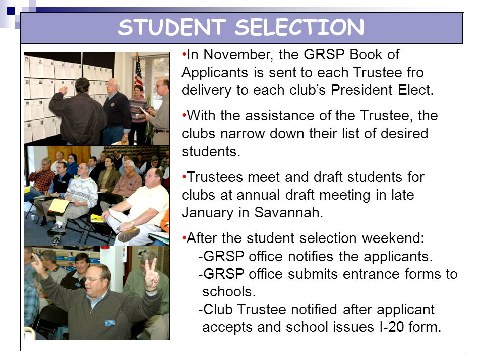 STUDENT SELECTION In November, the GRSP Book of Applicants is sent to each Trustee fro delivery to each clubs President Elect. With the assistance of