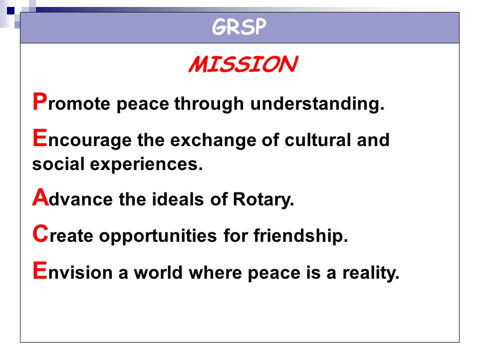 GRSP MISSION P romote peace through understanding. E ncourage the exchange of cultural and social experiences. A dvance the ideals of Rotary. C reate