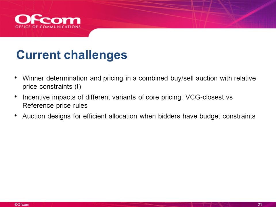 ©Ofcom Current challenges Winner determination and pricing in a combined buy/sell auction with relative price constraints (!) Incentive impacts of different variants of core pricing: VCG-closest vs Reference price rules Auction designs for efficient allocation when bidders have budget constraints 21