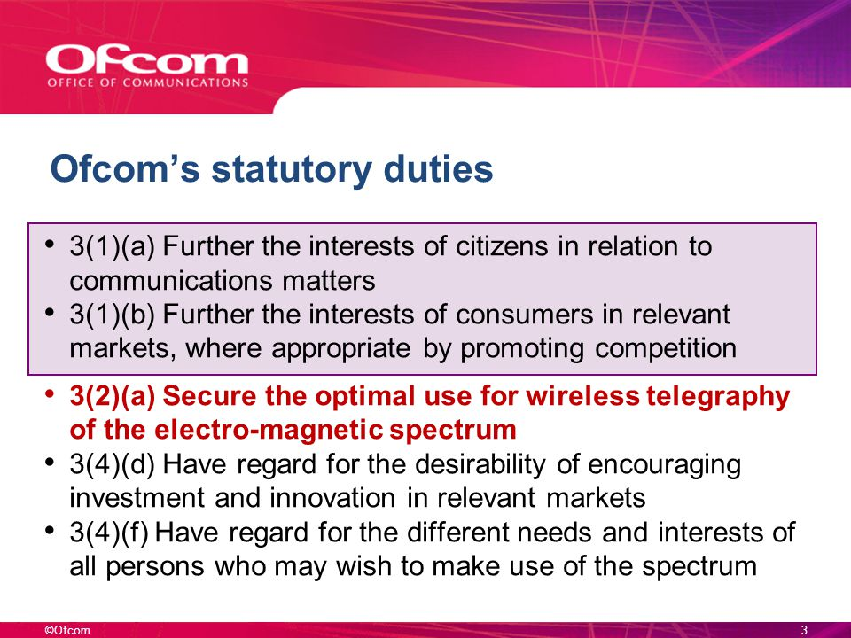 ©Ofcom3 Ofcoms statutory duties 3(1)(a) Further the interests of citizens in relation to communications matters 3(1)(b) Further the interests of consumers in relevant markets, where appropriate by promoting competition 3(2)(a) Secure the optimal use for wireless telegraphy of the electro-magnetic spectrum 3(4)(d) Have regard for the desirability of encouraging investment and innovation in relevant markets 3(4)(f) Have regard for the different needs and interests of all persons who may wish to make use of the spectrum