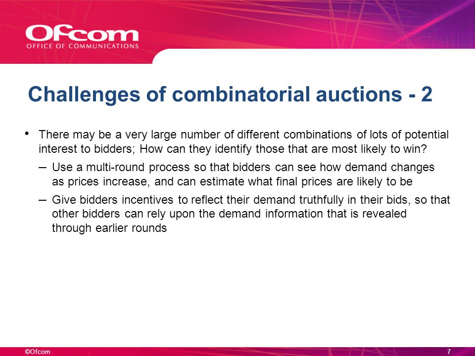 ©Ofcom Challenges of combinatorial auctions - 2 There may be a very large number of different combinations of lots of potential interest to bidders; How can they identify those that are most likely to win.