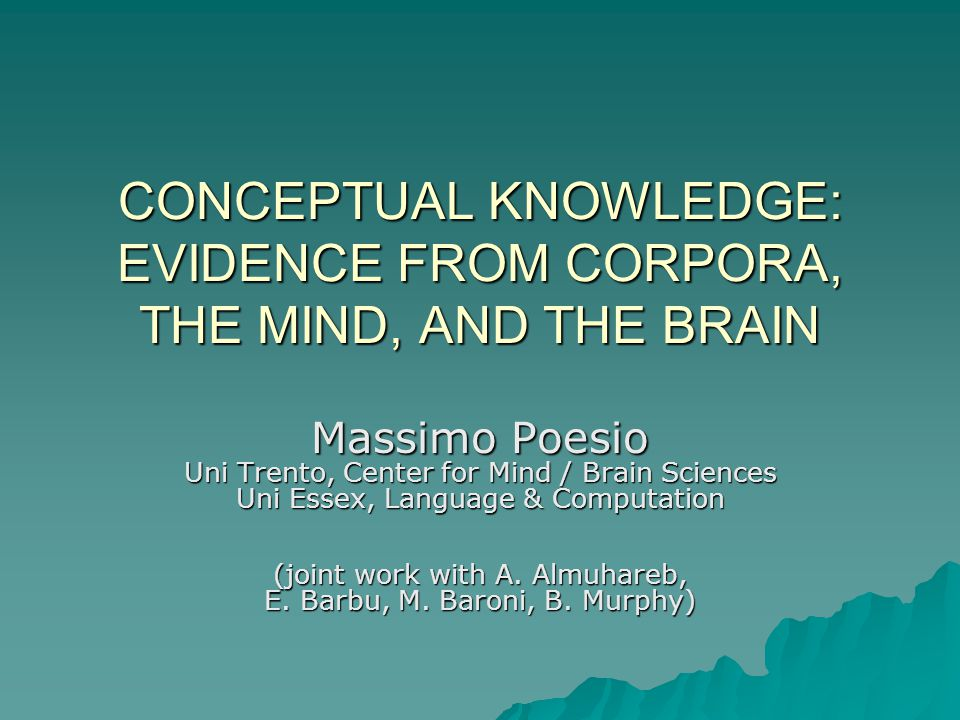 CONCEPTUAL KNOWLEDGE: EVIDENCE FROM CORPORA, THE MIND, AND THE BRAIN Massimo Poesio Uni Trento, Center for Mind / Brain Sciences Uni Essex, Language & Computation (joint work with A.