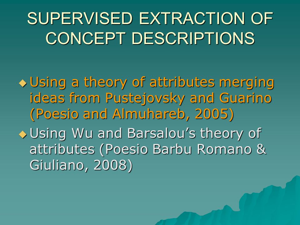 SUPERVISED EXTRACTION OF CONCEPT DESCRIPTIONS Using a theory of attributes merging ideas from Pustejovsky and Guarino (Poesio and Almuhareb, 2005) Using a theory of attributes merging ideas from Pustejovsky and Guarino (Poesio and Almuhareb, 2005) Using Wu and Barsalous theory of attributes (Poesio Barbu Romano & Giuliano, 2008) Using Wu and Barsalous theory of attributes (Poesio Barbu Romano & Giuliano, 2008)