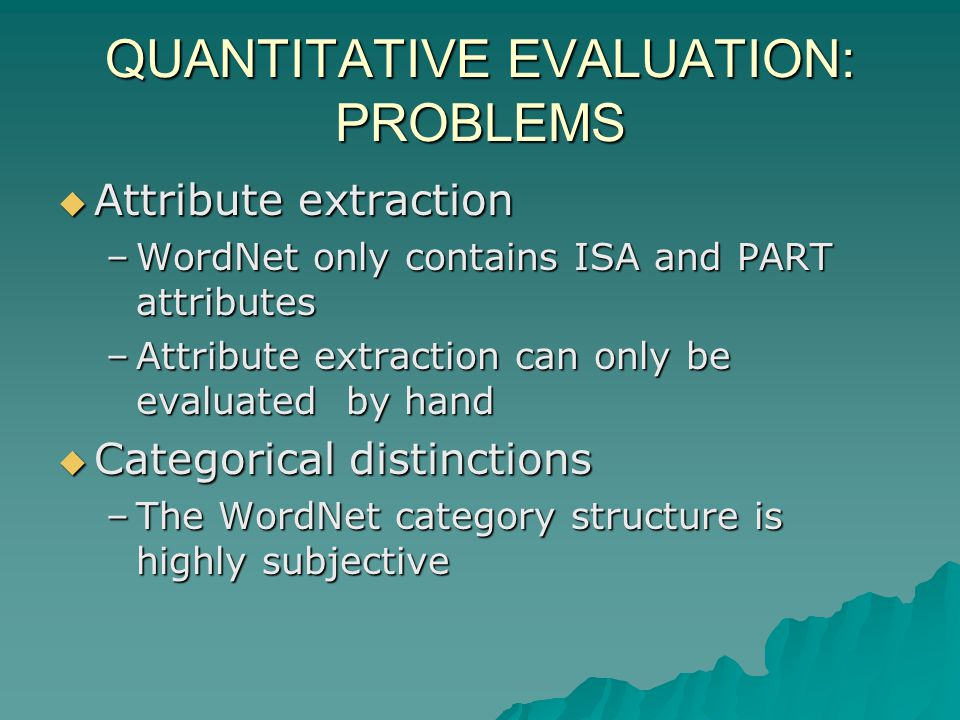 QUANTITATIVE EVALUATION: PROBLEMS Attribute extraction Attribute extraction –WordNet only contains ISA and PART attributes –Attribute extraction can only be evaluated by hand Categorical distinctions Categorical distinctions –The WordNet category structure is highly subjective