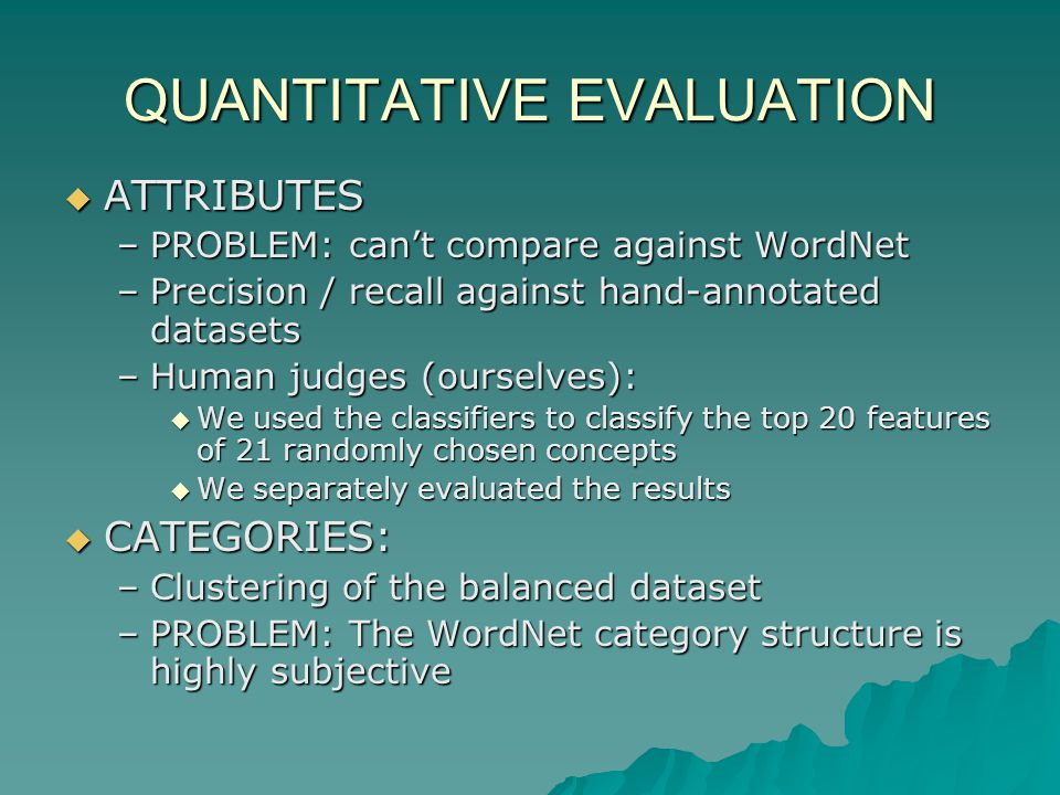 QUANTITATIVE EVALUATION ATTRIBUTES ATTRIBUTES –PROBLEM: cant compare against WordNet –Precision / recall against hand-annotated datasets –Human judges (ourselves): We used the classifiers to classify the top 20 features of 21 randomly chosen concepts We used the classifiers to classify the top 20 features of 21 randomly chosen concepts We separately evaluated the results We separately evaluated the results CATEGORIES: CATEGORIES: –Clustering of the balanced dataset –PROBLEM: The WordNet category structure is highly subjective