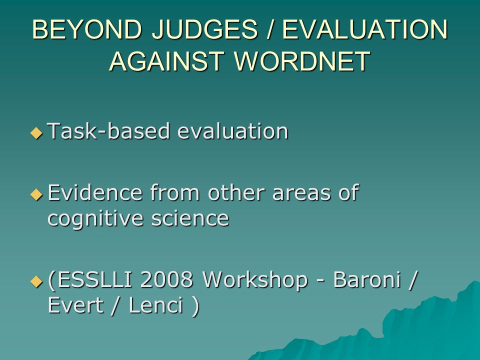 BEYOND JUDGES / EVALUATION AGAINST WORDNET Task-based evaluation Task-based evaluation Evidence from other areas of cognitive science Evidence from other areas of cognitive science (ESSLLI 2008 Workshop - Baroni / Evert / Lenci ) (ESSLLI 2008 Workshop - Baroni / Evert / Lenci )