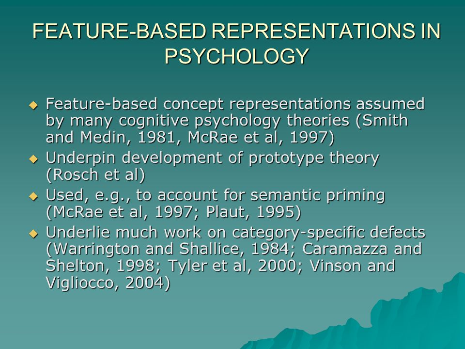 FEATURE-BASED REPRESENTATIONS IN PSYCHOLOGY Feature-based concept representations assumed by many cognitive psychology theories (Smith and Medin, 1981, McRae et al, 1997) Feature-based concept representations assumed by many cognitive psychology theories (Smith and Medin, 1981, McRae et al, 1997) Underpin development of prototype theory (Rosch et al) Underpin development of prototype theory (Rosch et al) Used, e.g., to account for semantic priming (McRae et al, 1997; Plaut, 1995) Used, e.g., to account for semantic priming (McRae et al, 1997; Plaut, 1995) Underlie much work on category-specific defects (Warrington and Shallice, 1984; Caramazza and Shelton, 1998; Tyler et al, 2000; Vinson and Vigliocco, 2004) Underlie much work on category-specific defects (Warrington and Shallice, 1984; Caramazza and Shelton, 1998; Tyler et al, 2000; Vinson and Vigliocco, 2004)