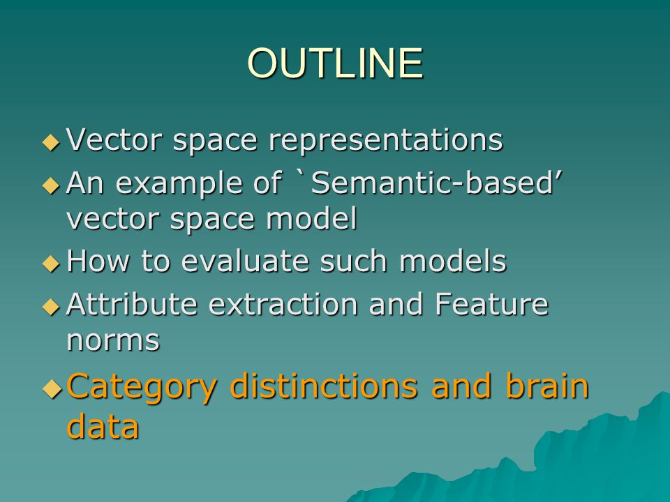 OUTLINE Vector space representations Vector space representations An example of `Semantic-based vector space model An example of `Semantic-based vector space model How to evaluate such models How to evaluate such models Attribute extraction and Feature norms Attribute extraction and Feature norms Category distinctions and brain data Category distinctions and brain data