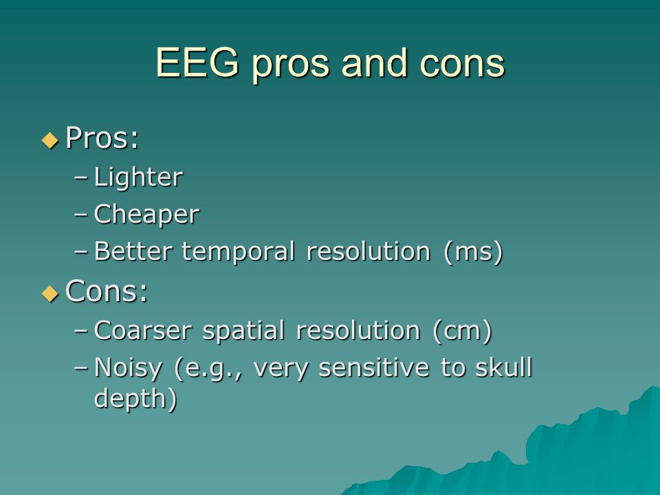 EEG pros and cons Pros: Pros: –Lighter –Cheaper –Better temporal resolution (ms) Cons: Cons: –Coarser spatial resolution (cm) –Noisy (e.g., very sensitive to skull depth)
