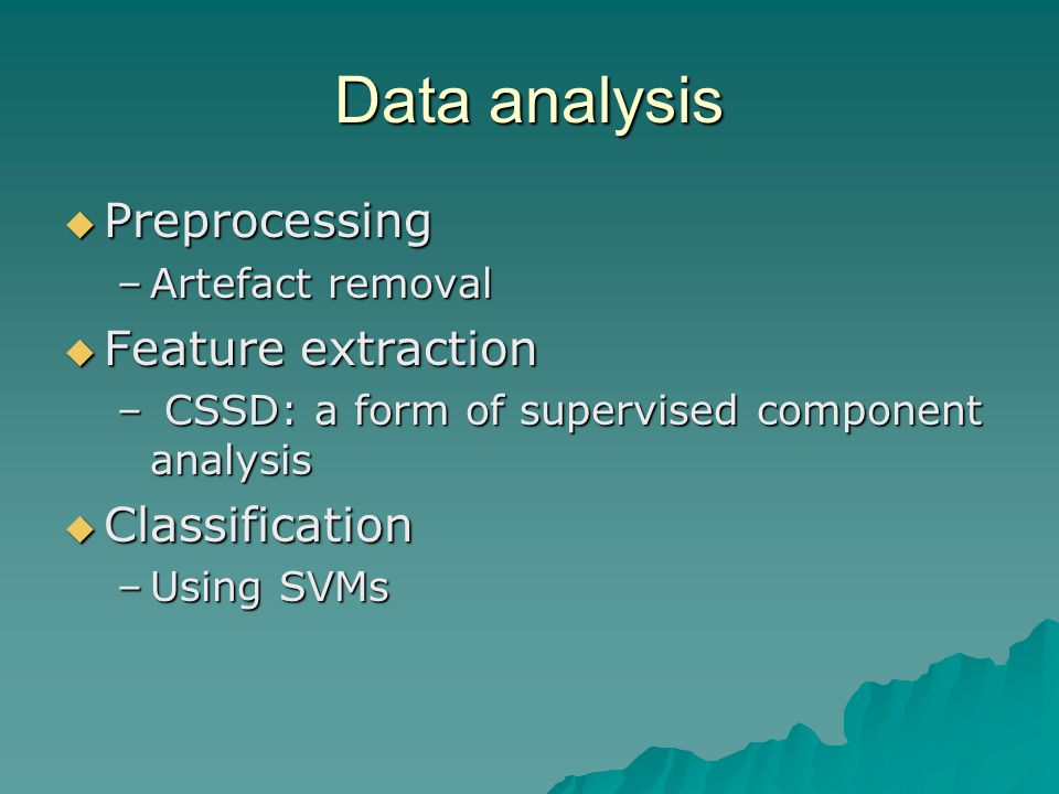 Data analysis Preprocessing Preprocessing –Artefact removal Feature extraction Feature extraction – CSSD: a form of supervised component analysis Classification Classification –Using SVMs