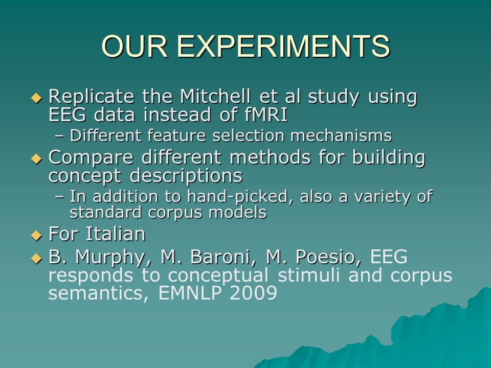 OUR EXPERIMENTS Replicate the Mitchell et al study using EEG data instead of fMRI Replicate the Mitchell et al study using EEG data instead of fMRI –Different feature selection mechanisms Compare different methods for building concept descriptions Compare different methods for building concept descriptions –In addition to hand-picked, also a variety of standard corpus models For Italian For Italian B.