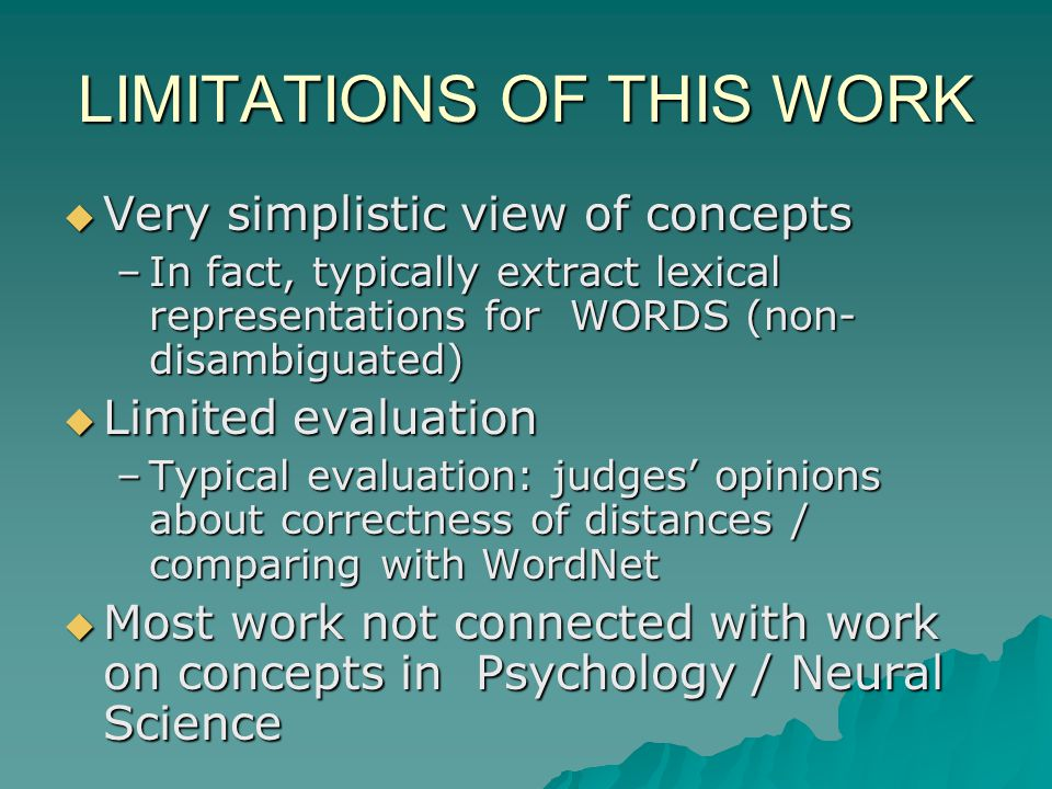 LIMITATIONS OF THIS WORK Very simplistic view of concepts Very simplistic view of concepts –In fact, typically extract lexical representations for WORDS (non- disambiguated) Limited evaluation Limited evaluation –Typical evaluation: judges opinions about correctness of distances / comparing with WordNet Most work not connected with work on concepts in Psychology / Neural Science Most work not connected with work on concepts in Psychology / Neural Science