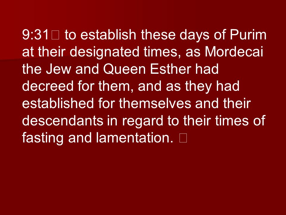 9:31 to establish these days of Purim at their designated times, as Mordecai the Jew and Queen Esther had decreed for them, and as they had established for themselves and their descendants in regard to their times of fasting and lamentation.
