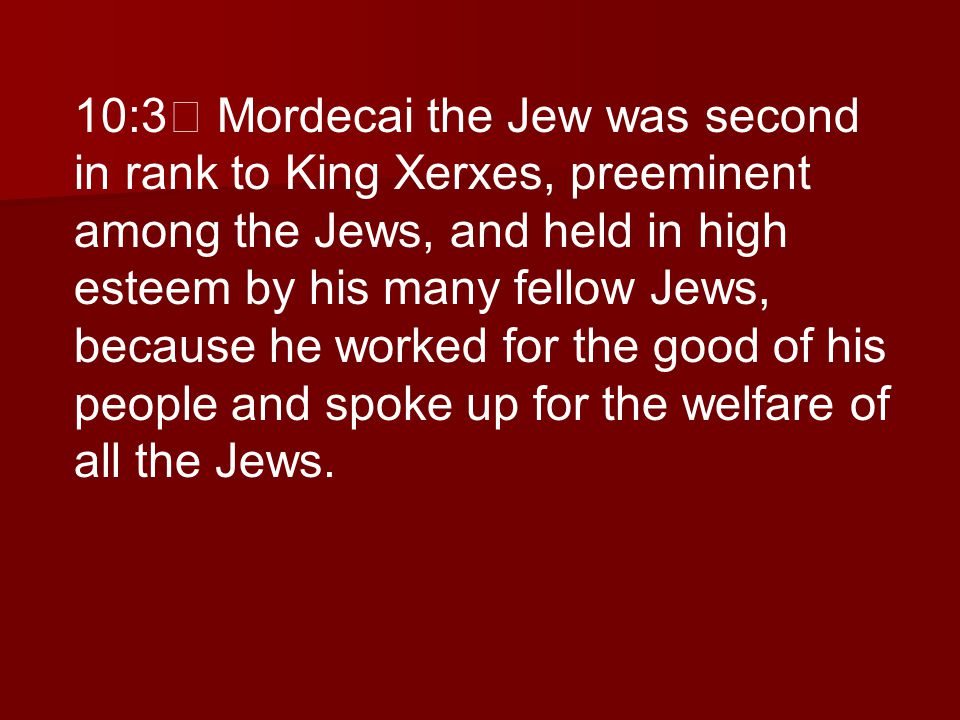 10:3 Mordecai the Jew was second in rank to King Xerxes, preeminent among the Jews, and held in high esteem by his many fellow Jews, because he worked for the good of his people and spoke up for the welfare of all the Jews.
